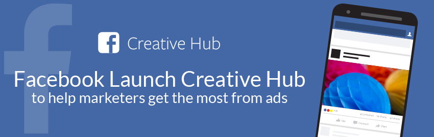 Facebook Launch Creative Hub to Help Marketers Get the Most from Ads