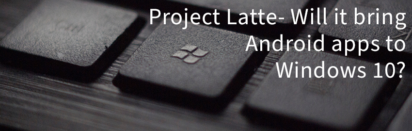 Project Latte- Will it bring Android apps to Windows 10?