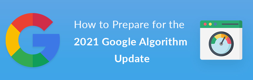How to Prepare for the 2021 Google Algorithm Update: It's All About Page Experience With the New Core Web Vitals