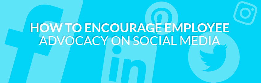 How to Encourage Employee Advocacy on Social Media