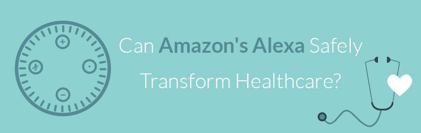 Can Amazon's Alexa Safely Transform Healthcare?