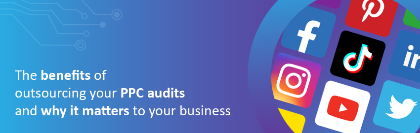 Importance of PPC Audits and The Benefits of Outsourcing Them