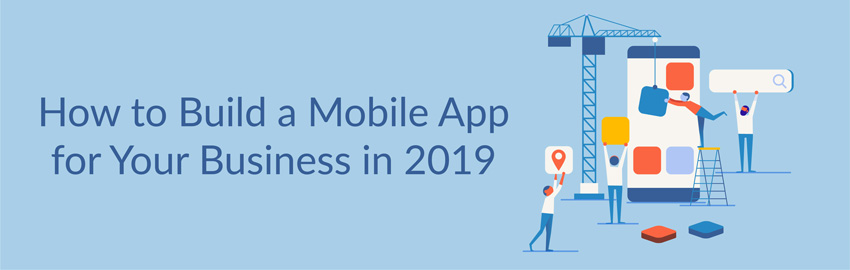 How to Build a Mobile App for Your Business in 2019