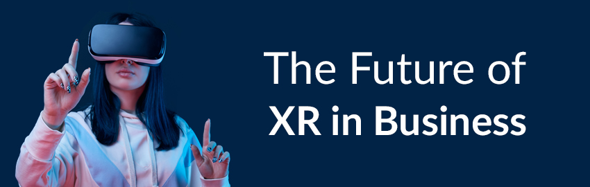 Why XR Technology Is Here to Stay and How It Can Help Your Business