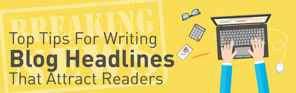 Top Tips For Writing Blog Headlines That Attract Readers